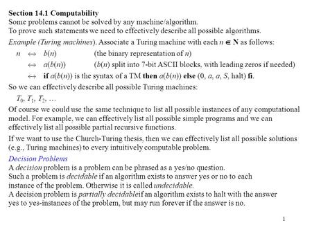 1 Section 14.1 Computability Some problems cannot be solved by any machine/algorithm. To prove such statements we need to effectively describe all possible.