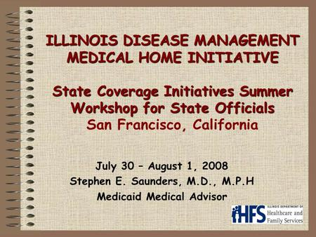 ILLINOIS DISEASE MANAGEMENT MEDICAL HOME INITIATIVE State Coverage Initiatives Summer Workshop for State Officials ILLINOIS DISEASE MANAGEMENT MEDICAL.