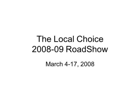 The Local Choice 2008-09 RoadShow March 4-17, 2008.