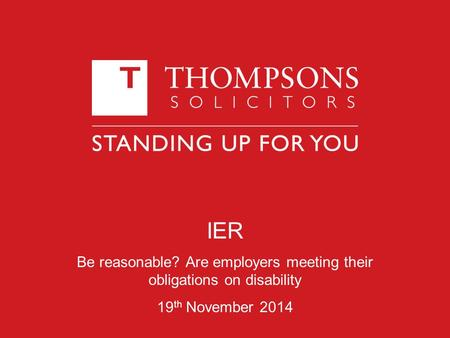 IER Be reasonable? Are employers meeting their obligations on disability 19 th November 2014.