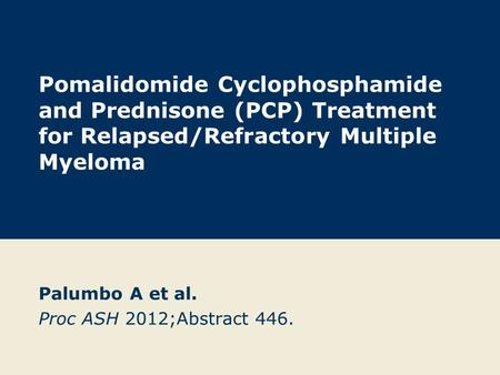 Pomalidomide Cyclophosphamide and Prednisone (PCP) Treatment for Relapsed/Refractory Multiple Myeloma Palumbo A et al. Proc ASH 2012;Abstract 446.