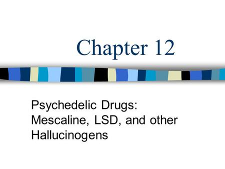 Chapter 12 Psychedelic Drugs: Mescaline, LSD, and other Hallucinogens.