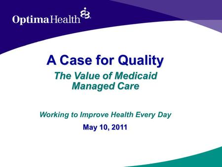 A Case for Quality The Value of Medicaid Managed Care May 10, 2011 Working to Improve Health Every Day May 10, 2011.