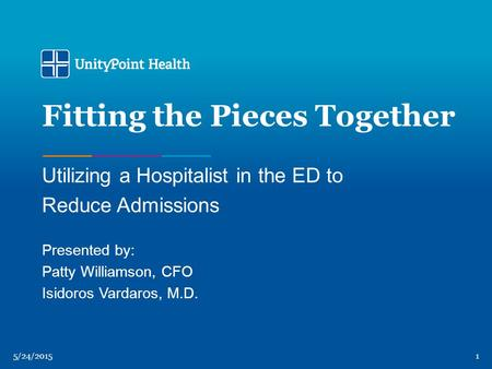 5/24/20151 Fitting the Pieces Together Utilizing a Hospitalist in the ED to Reduce Admissions Presented by: Patty Williamson, CFO Isidoros Vardaros, M.D.