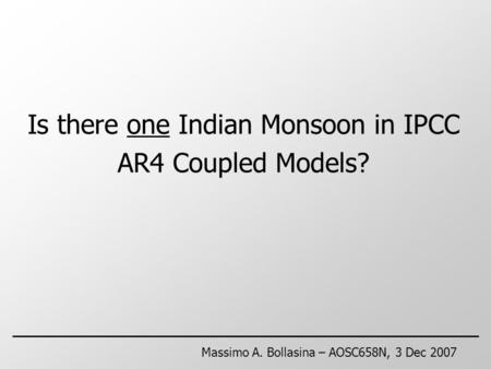 Is there one Indian Monsoon in IPCC AR4 Coupled Models? Massimo A. Bollasina – AOSC658N, 3 Dec 2007.