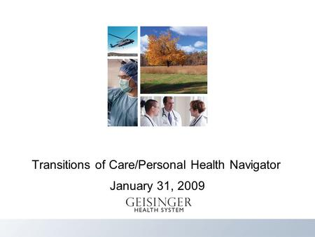 Heal Teach Discover Serve Geisinger Value 1 Transitions of Care/Personal Health Navigator January 31, 2009.
