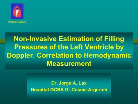 Non-Invasive Estimation of Filling Pressures of the Left Ventricle by Doppler. Correlation to Hemodynamic Measurement Dr. Jorge A. Lax Hospital GCBA Dr.