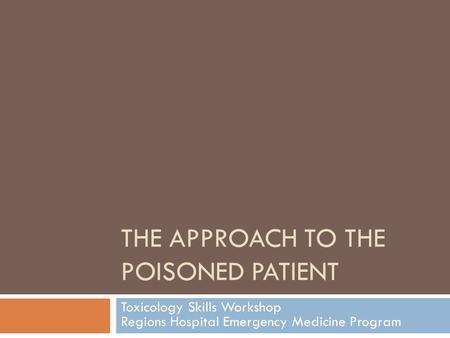 THE APPROACH TO THE POISONED PATIENT Toxicology Skills Workshop Regions Hospital Emergency Medicine Program.