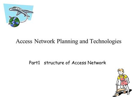 Access Network Planning and Technologies Part1 structure of Access Network.