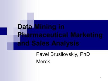1 Data Mining in Pharmaceutical Marketing and Sales Analysis Pavel Brusilovskiy, PhD Merck.
