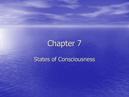 Chapter 7 States of Consciousness. Sleep and Dreams Consciousness Consciousness Awareness of ourselves and our environment Awareness of ourselves and.