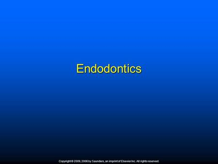 Endodontics Copyright © 2009, 2006 by Saunders, an imprint of Elsevier Inc. All rights reserved. 1.