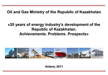 Astana, 2011 Oil and Gas Ministry of the Republic of Kazakhstan «20 years of energy industry's development of the Republic of Kazakhstan. Achievements.