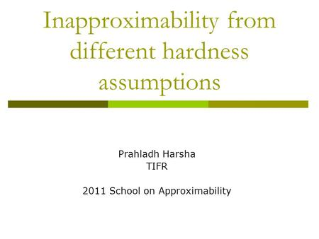 Inapproximability from different hardness assumptions Prahladh Harsha TIFR 2011 School on Approximability.