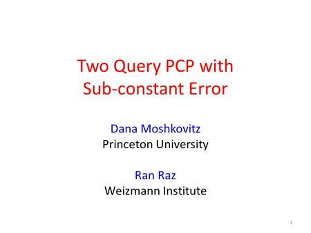 Two Query PCP with Sub-constant Error Dana Moshkovitz Princeton University Ran Raz Weizmann Institute 1.