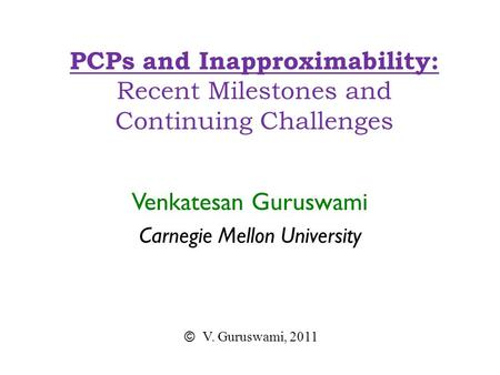 PCPs and Inapproximability: Recent Milestones and Continuing Challenges Venkatesan Guruswami Carnegie Mellon University © V. Guruswami, 2011.
