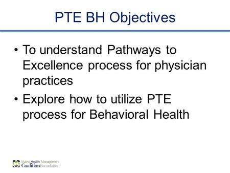 PTE BH Objectives To understand Pathways to Excellence process for physician practices Explore how to utilize PTE process for Behavioral Health.