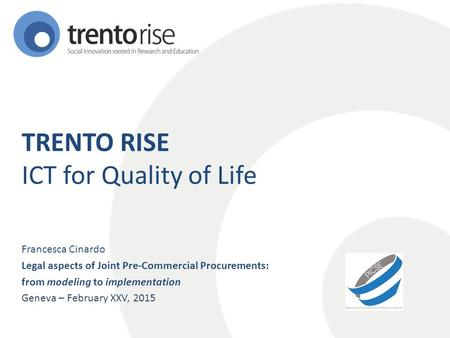 TRENTO RISE ICT for Quality of Life Francesca Cinardo Legal aspects of Joint Pre-Commercial Procurements: from modeling to implementation Geneva – February.