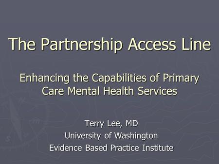 The Partnership Access Line Enhancing the Capabilities of Primary Care Mental Health Services Terry Lee, MD University of Washington Evidence Based Practice.