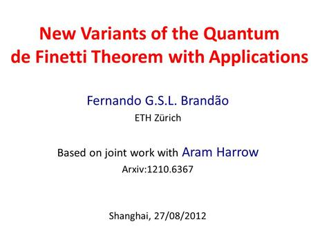 New Variants of the Quantum de Finetti Theorem with Applications Fernando G.S.L. Brandão ETH Zürich Based on joint work with Aram Harrow Arxiv:1210.6367.