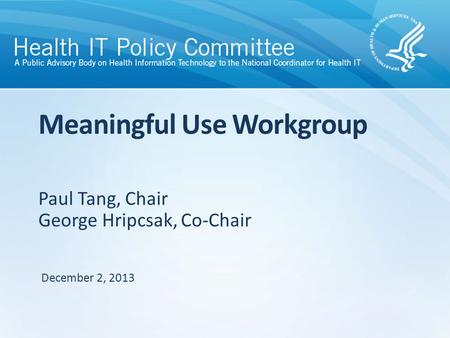 Paul Tang, Chair George Hripcsak, Co-Chair Meaningful Use Workgroup December 2, 2013.