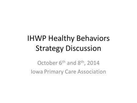 IHWP Healthy Behaviors Strategy Discussion October 6 th and 8 th, 2014 Iowa Primary Care Association.