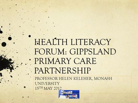 HEALTH LITERACY FORUM: GIPPSLAND PRIMARY CARE PARTNERSHIP PROFESSOR HELEN KELEHER, MONASH UNIVERSITY 15 TH MAY 2012.
