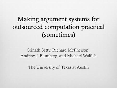 Making argument systems for outsourced computation practical (sometimes) Srinath Setty, Richard McPherson, Andrew J. Blumberg, and Michael Walfish The.