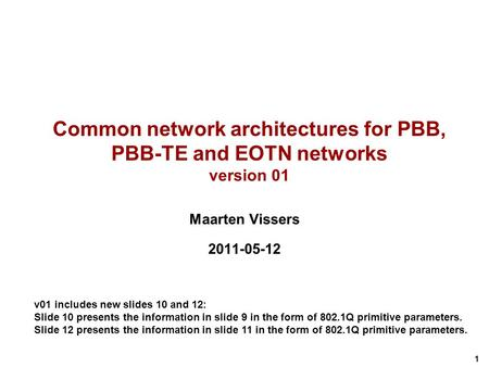 1 Common network architectures for PBB, PBB-TE and EOTN networks version 01 Maarten Vissers 2011-05-12 v01 includes new slides 10 and 12: Slide 10 presents.