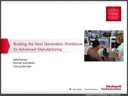 Copyright © 2013 Rockwell Automation, Inc. All rights reserved. Building the Next Generation Workforce for Advanced Manufacturing 1 Nada Braman Rockwell.