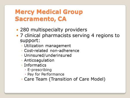 Mercy Medical Group Sacramento, CA 280 multispecialty providers 7 clinical pharmacists serving 4 regions to support: ◦Utilization management ◦Cost-related.