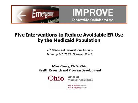 Five Interventions to Reduce Avoidable ER Use by the Medicaid Population 4 th Medicaid Innovations Forum February 5-7, 2013 Orlando, Florida Mina Chang,