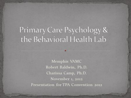 Memphis VAMC Robert Baldwin, Ph.D. Charissa Camp, Ph.D. November 1, 2012 Presentation for TPA Convention 2012.