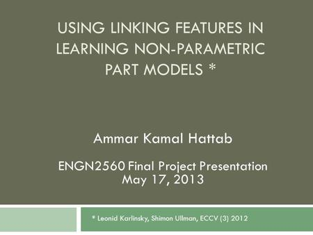 USING LINKING FEATURES IN LEARNING NON-PARAMETRIC PART MODELS * Ammar Kamal Hattab ENGN2560 Final Project Presentation May 17, 2013 * Leonid Karlinsky,