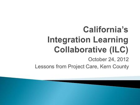 October 24, 2012 Lessons from Project Care, Kern County.