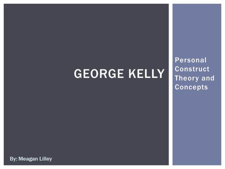 Personal Construct Theory and Concepts GEORGE KELLY By: Meagan Lilley.