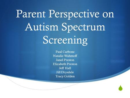  Parent Perspective on Autism Spectrum Screening Paul Carbone Natalie Wahmoff Janel Preston Elizabeth Preston Jeff Hall Jill Drysdale Tracy Golden.
