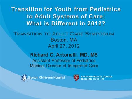 Transition to Adult Care Symposium Boston, MA April 27, 2012 Richard C. Antonelli, MD, MS Assistant Professor of Pediatrics Medical Director of Integrated.