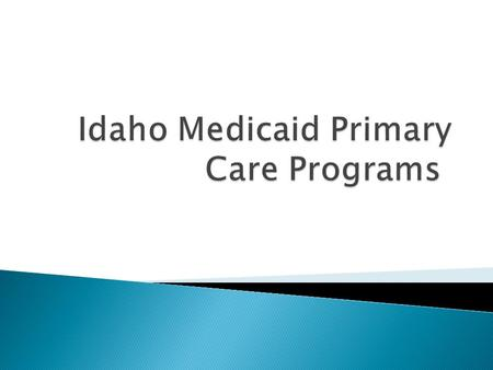  Primary Care Programs ◦ Healthy Connections ◦ Idaho Medicaid Health Home  Patient centered model of care with a focus on comprehensive care coordination.