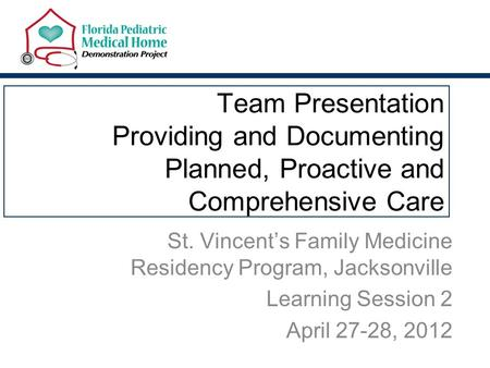 Team Presentation Providing and Documenting Planned, Proactive and Comprehensive Care St. Vincent's Family Medicine Residency Program, Jacksonville Learning.