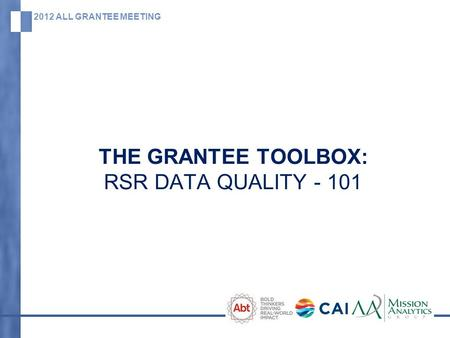 2012 ALL GRANTEE MEETING THE GRANTEE TOOLBOX: RSR DATA QUALITY - 101.