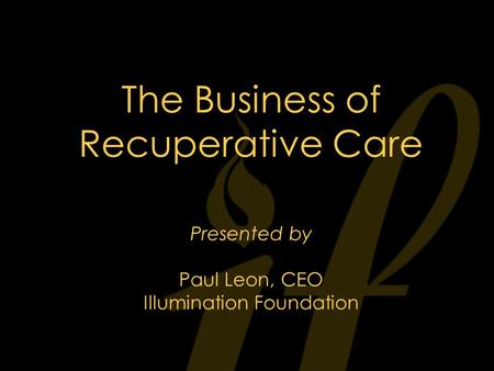 The Business of Recuperative Care Presented by Paul Leon, CEO Illumination Foundation.
