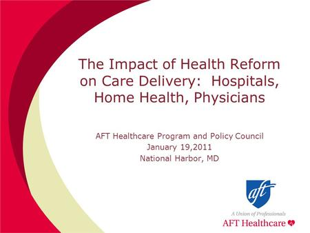 The Impact of Health Reform on Care Delivery: Hospitals, Home Health, Physicians AFT Healthcare Program and Policy Council January 19,2011 National Harbor,