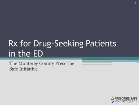 Rx for Drug-Seeking Patients in the ED The Monterey County Prescribe Safe Initiative 1.