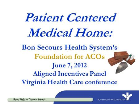 Patient Centered Medical Home: Bon Secours Health System's Foundation for ACOs June 7, 2012 Aligned Incentives Panel Virginia Health Care.