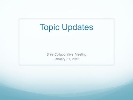Topic Updates Bree Collaborative Meeting January 31, 2013.