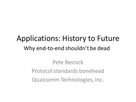 Applications: History to Future Why end-to-end shouldn't be dead Pete Resnick Protocol standards bonehead Qualcomm Technologies, Inc.