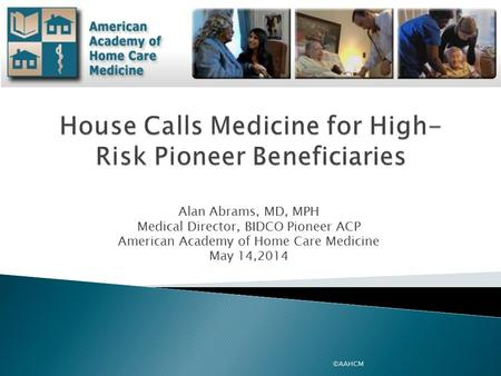 Alan Abrams, MD, MPH Medical Director, BIDCO Pioneer ACP American Academy of Home Care Medicine May 14,2014 ©AAHCM.