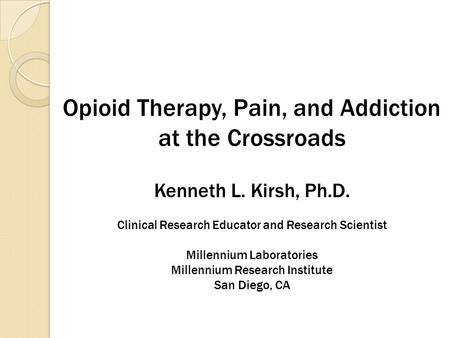 Opioid Therapy, Pain, and Addiction at the Crossroads Kenneth L. Kirsh, Ph.D. Clinical Research Educator and Research Scientist Millennium Laboratories.