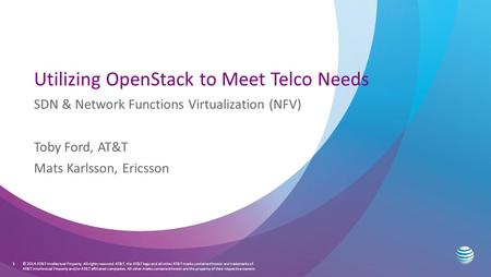 Utilizing OpenStack to Meet Telco Needs SDN & Network Functions Virtualization (NFV) Toby Ford, AT&T Mats Karlsson, Ericsson © 2014 AT&T Intellectual Property.